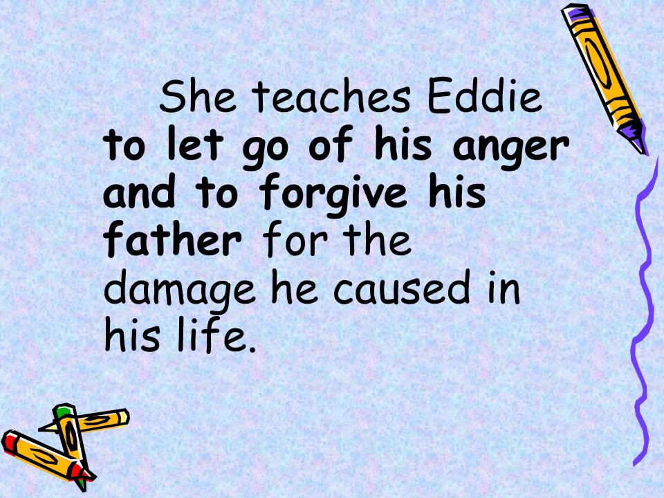 She teaches Eddie to let go of his anger and to forgive his father for the damage he caused in his life.