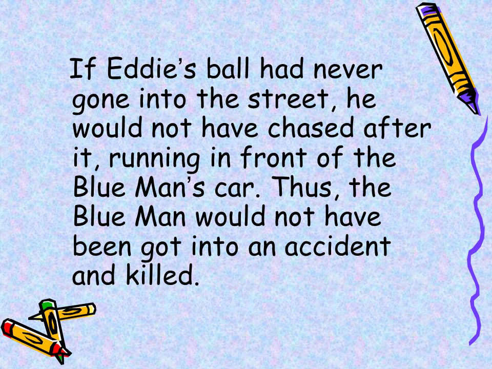 If Eddie's ball had never gone into the street, he would not have chased after it, running in front of the Blue Man's car.