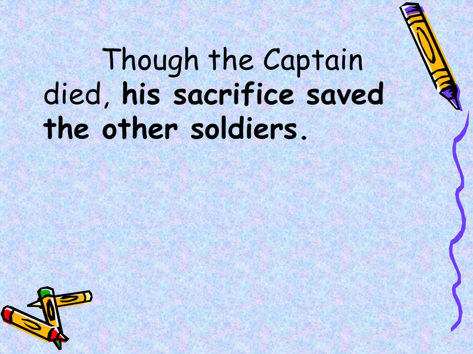 Though the Captain died, his sacrifice saved the other soldiers.