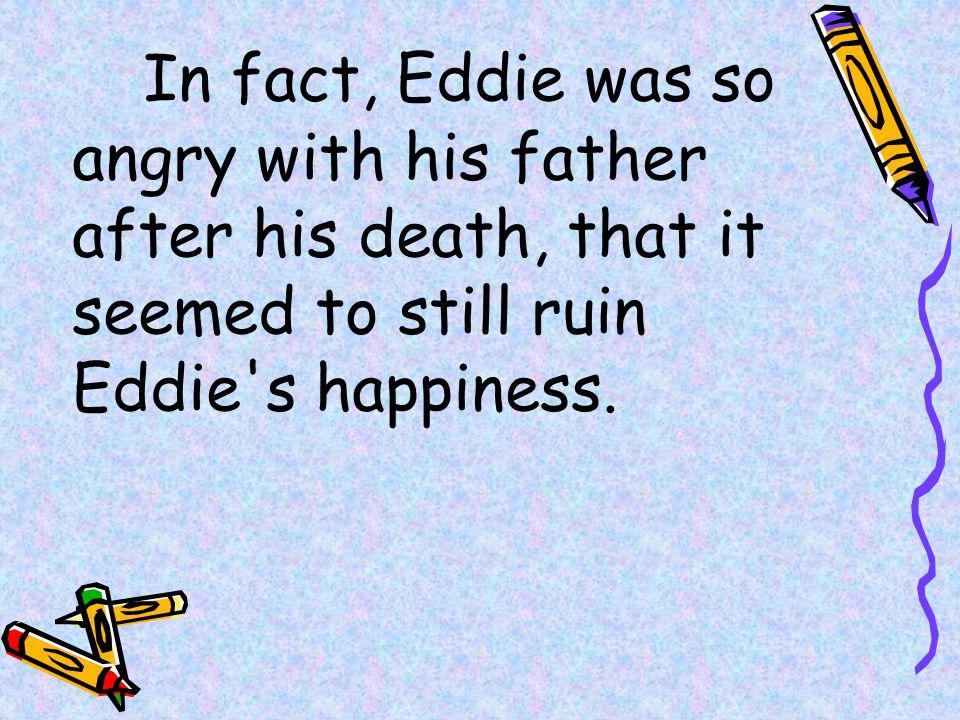 In fact, Eddie was so angry with his father after his death, that it seemed to still ruin Eddie s happiness.