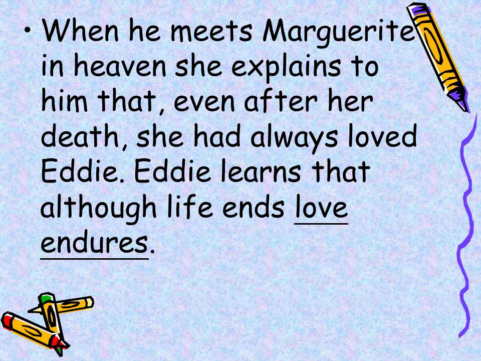 When he meets Marguerite in heaven she explains to him that, even after her death, she had always loved Eddie.