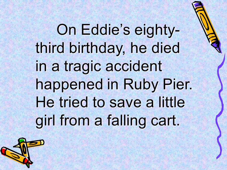 On Eddie's eighty-third birthday, he died in a tragic accident happened in Ruby Pier.
