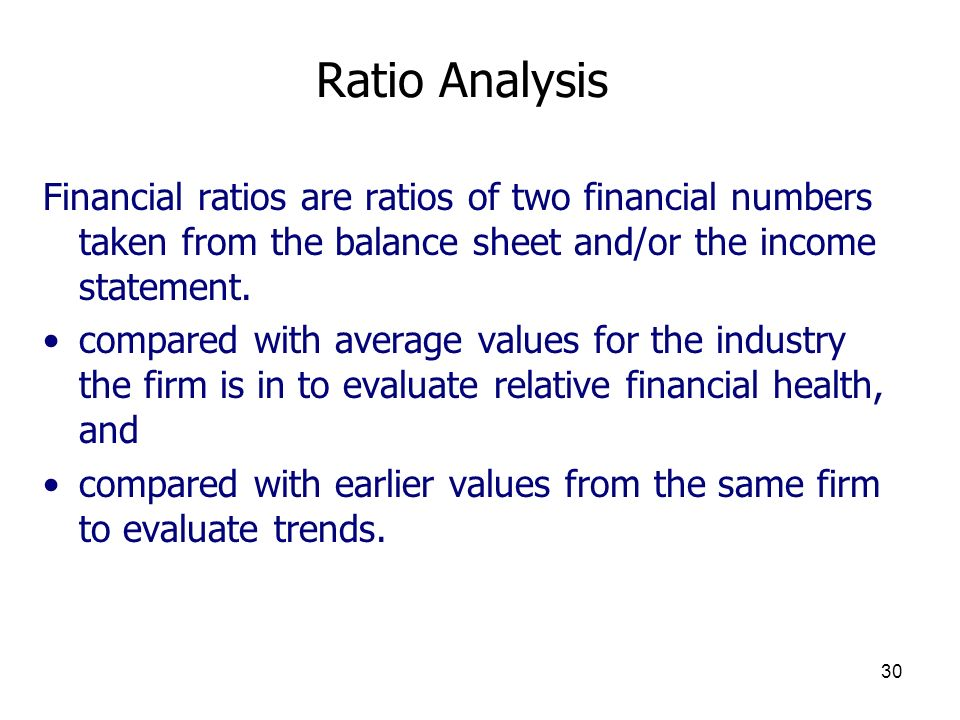 Ratio Analysis Financial ratios are ratios of two financial numbers taken from the balance sheet and/or the income statement.
