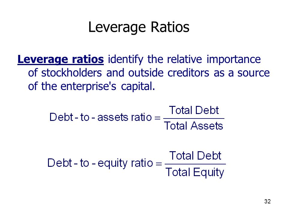 Leverage Ratios Leverage ratios identify the relative importance of stockholders and outside creditors as a source of the enterprise s capital.