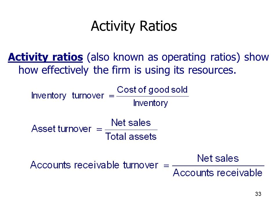Activity Ratios Activity ratios (also known as operating ratios) show how effectively the firm is using its resources.