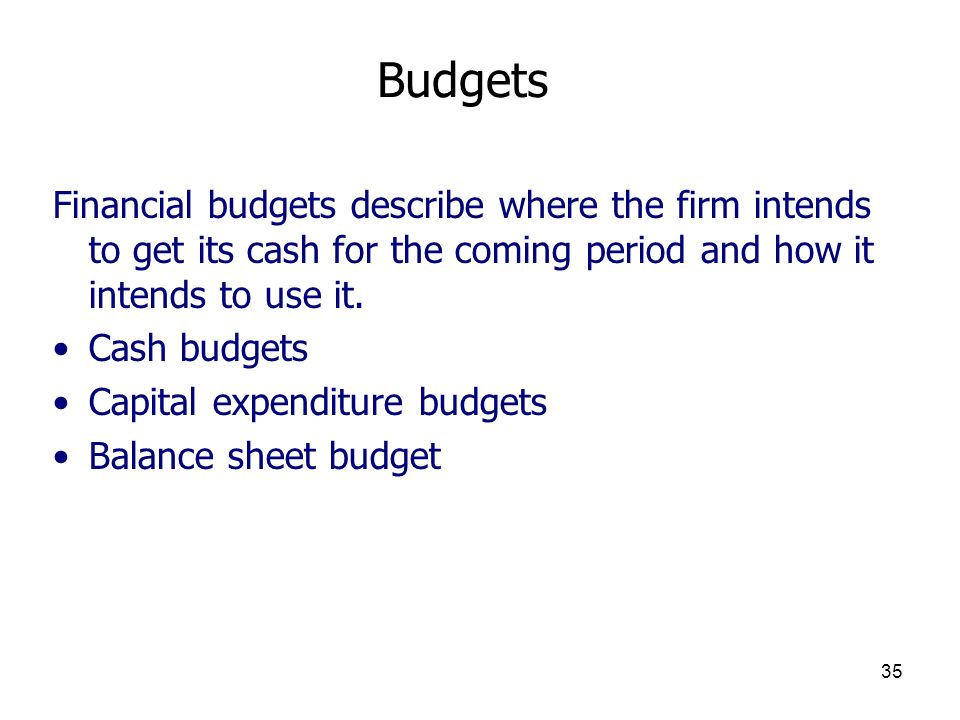 Budgets Financial budgets describe where the firm intends to get its cash for the coming period and how it intends to use it.
