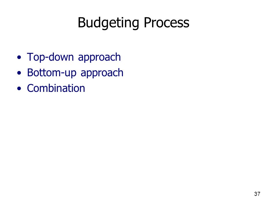 Budgeting Process Top-down approach Bottom-up approach Combination