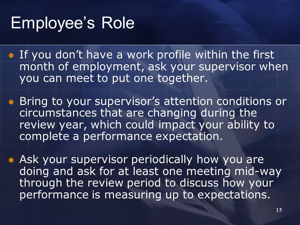 Employee's Role If you don't have a work profile within the first month of employment, ask your supervisor when you can meet to put one together.