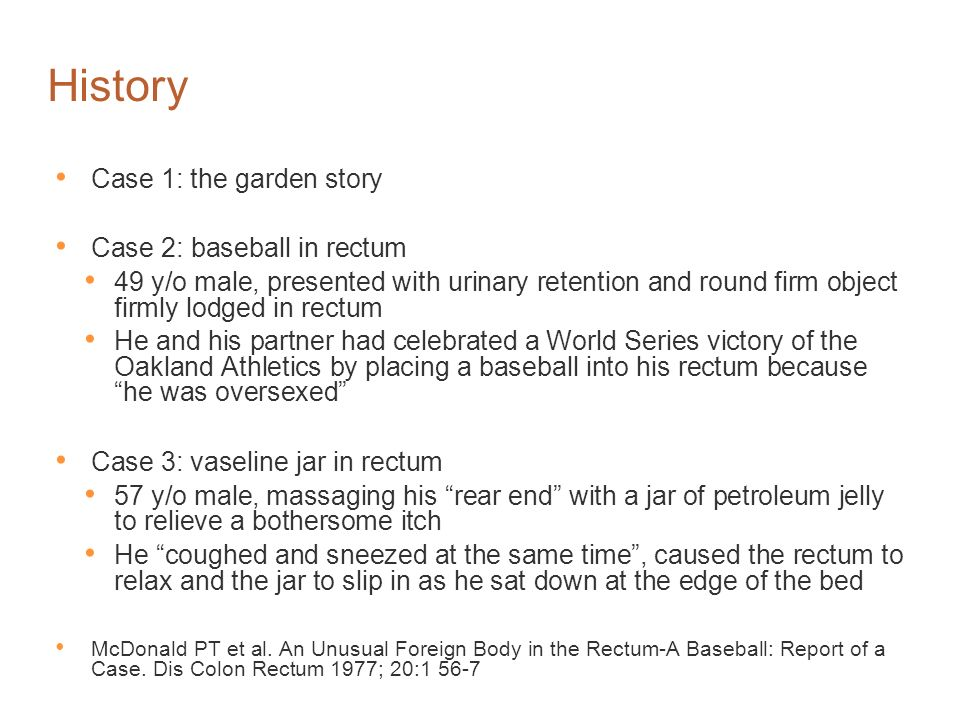 History Case 1: the garden story Case 2: baseball in rectum