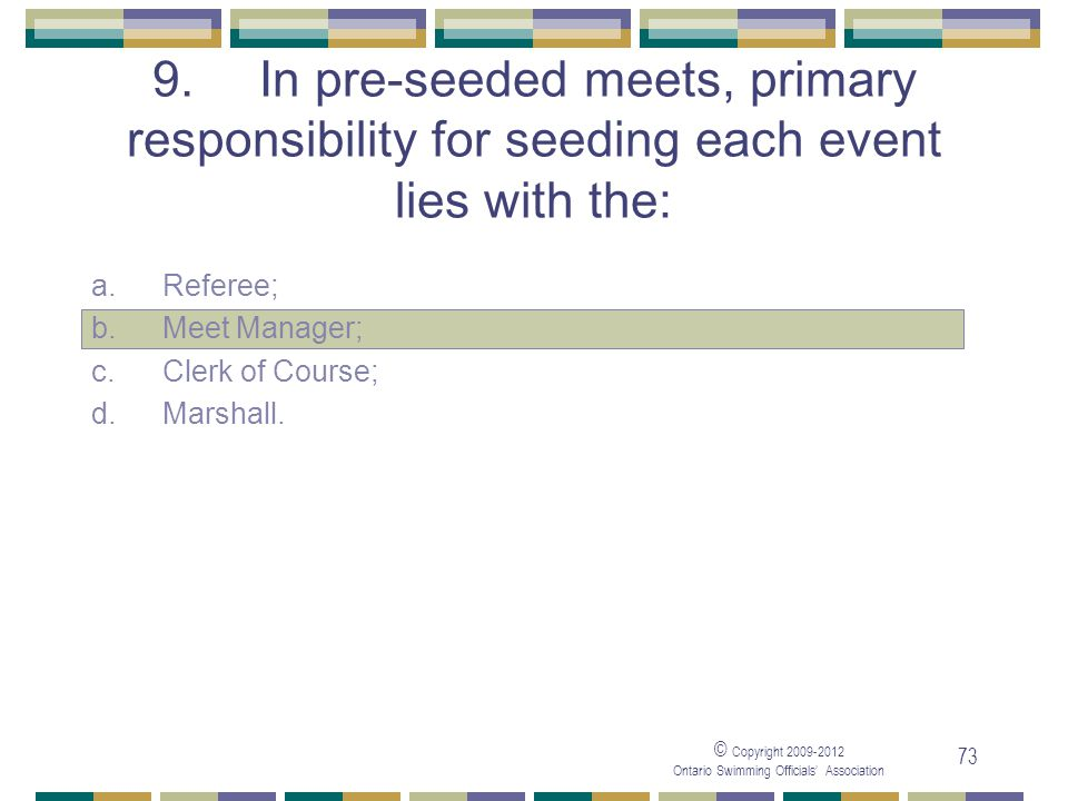 05/04/2017 9. In pre-seeded meets, primary responsibility for seeding each event lies with the: a. Referee;