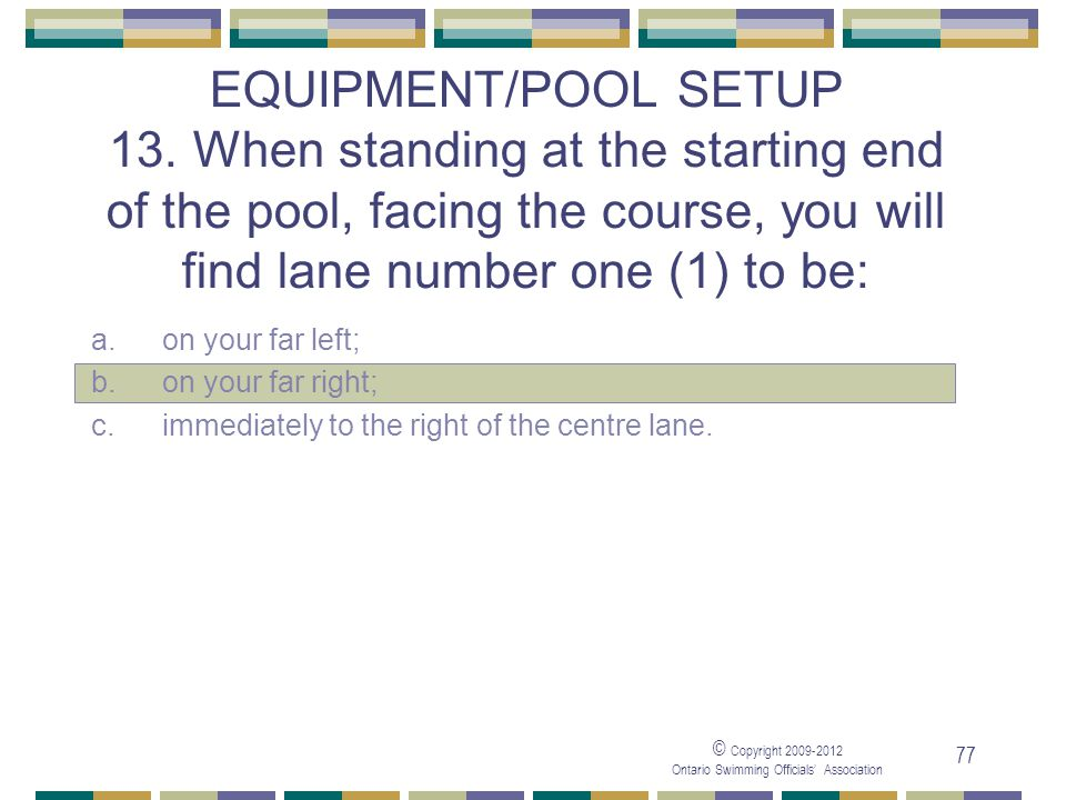 05/04/2017 EQUIPMENT/POOL SETUP 13. When standing at the starting end of the pool, facing the course, you will find lane number one (1) to be: