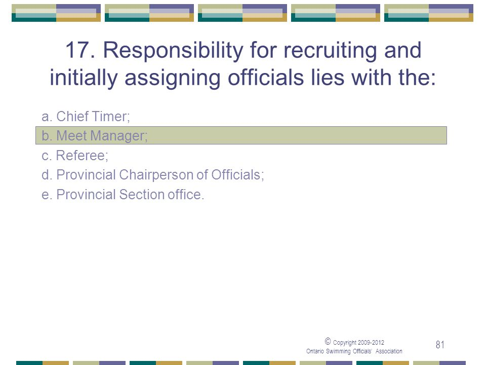 05/04/2017 17. Responsibility for recruiting and initially assigning officials lies with the: a. Chief Timer;