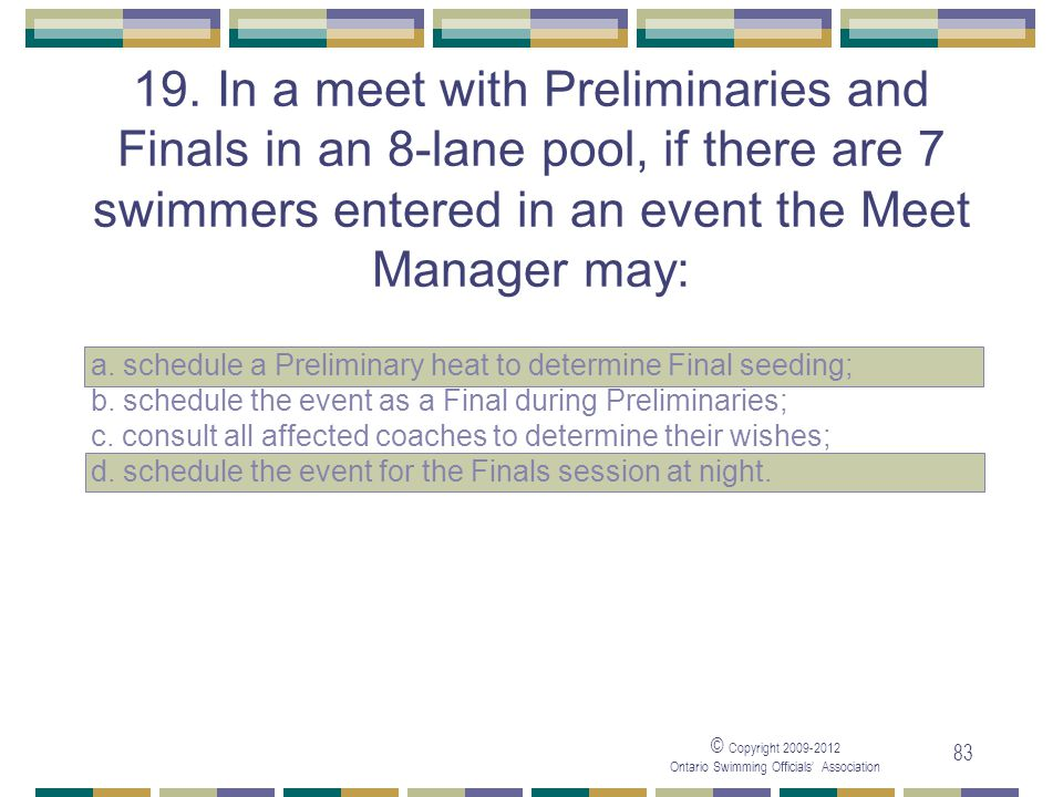 05/04/2017 19. In a meet with Preliminaries and Finals in an 8-lane pool, if there are 7 swimmers entered in an event the Meet Manager may: