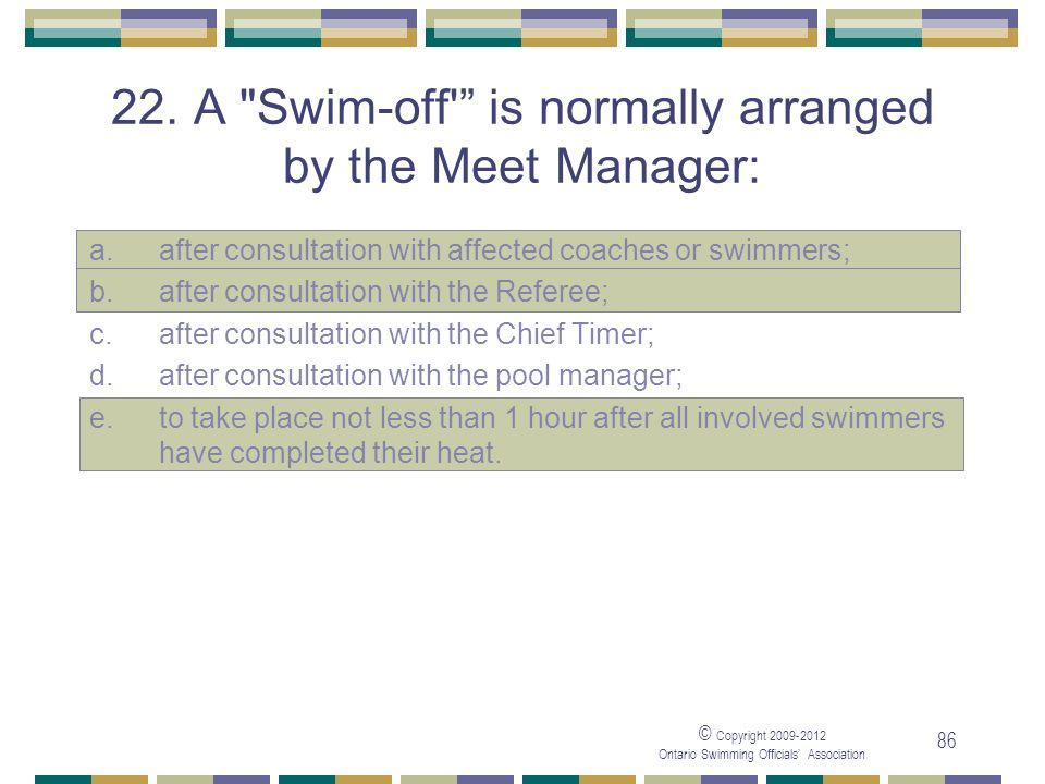 22. A Swim-off is normally arranged by the Meet Manager: