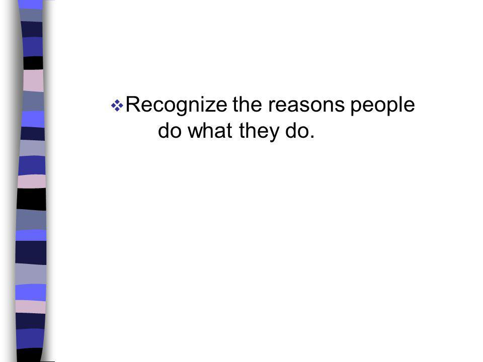 Recognize the reasons people do what they do.