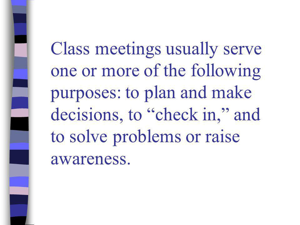 Class meetings usually serve one or more of the following purposes: to plan and make decisions, to check in, and to solve problems or raise awareness.