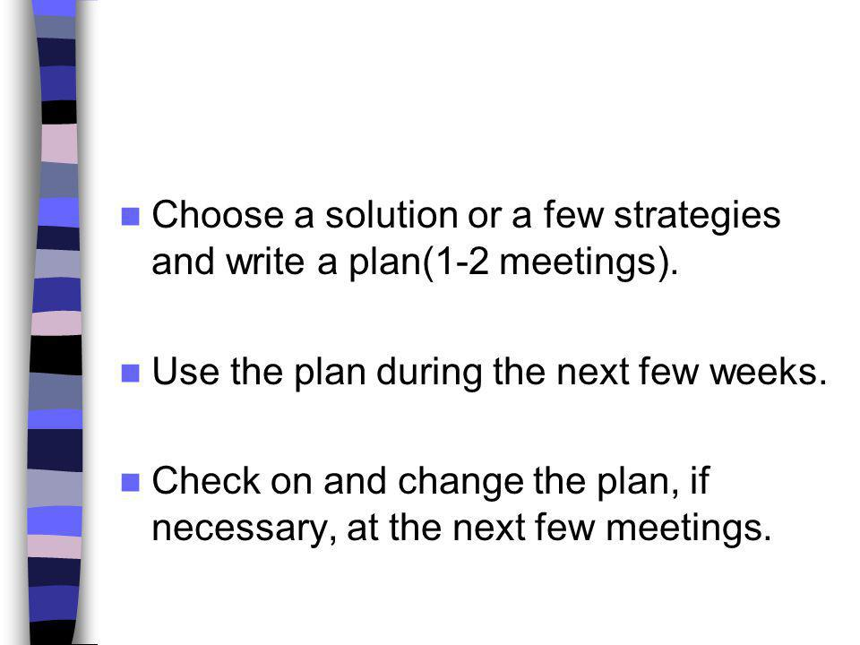 Choose a solution or a few strategies and write a plan(1-2 meetings).