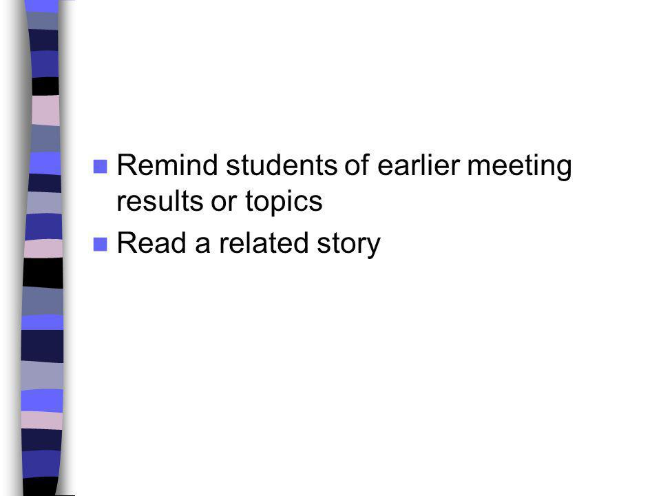 Remind students of earlier meeting results or topics