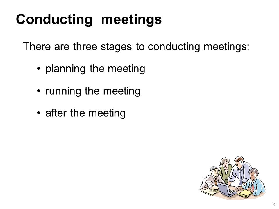 Conducting meetings There are three stages to conducting meetings: