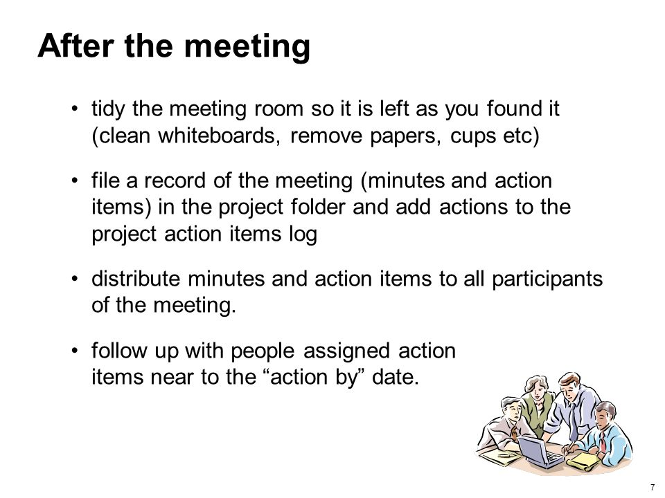 After the meeting tidy the meeting room so it is left as you found it (clean whiteboards, remove papers, cups etc)