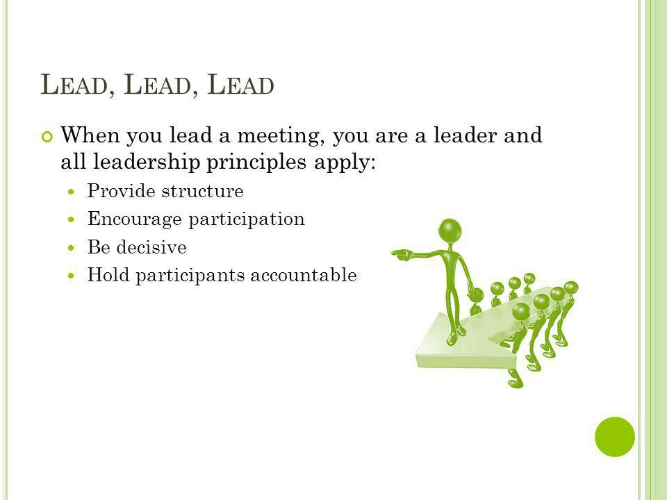 Lead, Lead, Lead When you lead a meeting, you are a leader and all leadership principles apply: Provide structure.