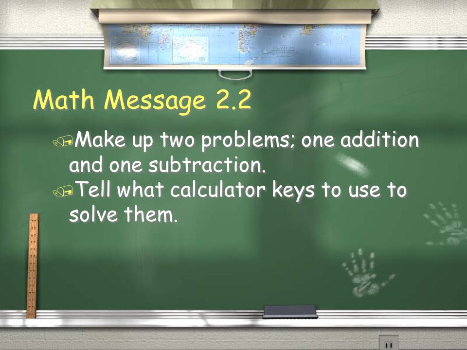 Math Message 2.2Make up two problems; one addition and one subtraction.