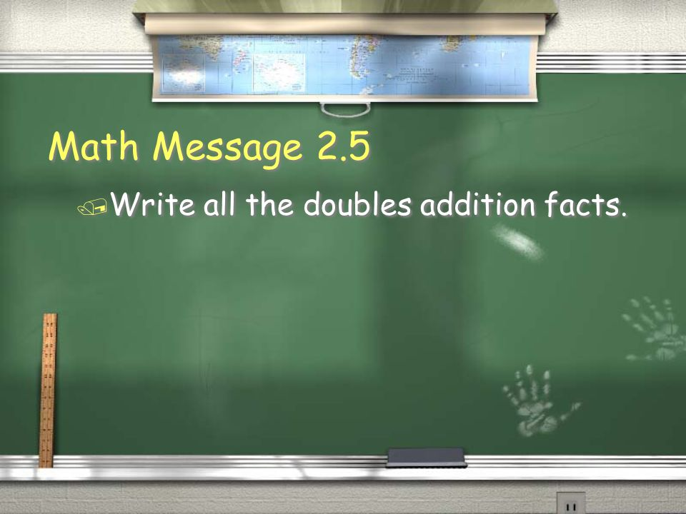 Math Message 2.5 Write all the doubles addition facts.