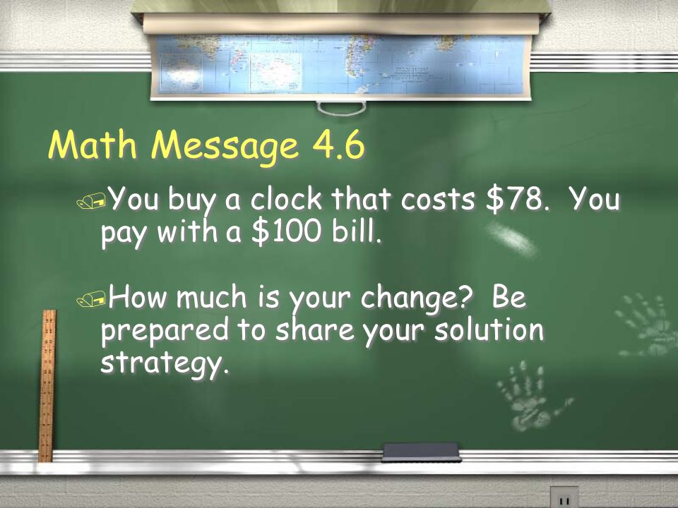 Math Message 4.6 You buy a clock that costs $78. You pay with a $100 bill.
