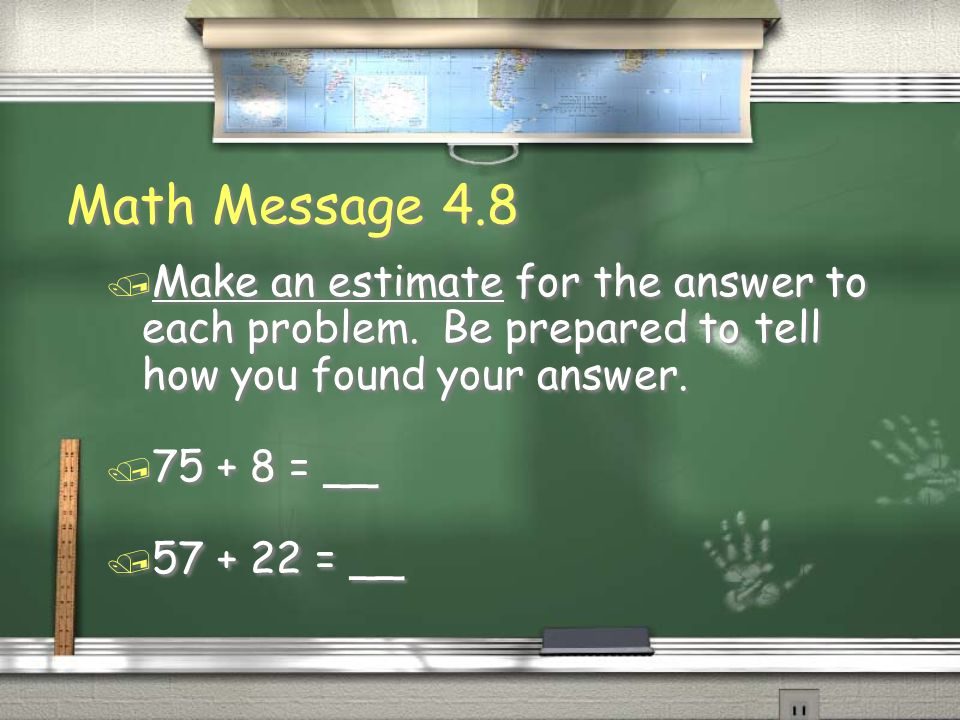 Math Message 4.8Make an estimate for the answer to each problem. Be prepared to tell how you found your answer.