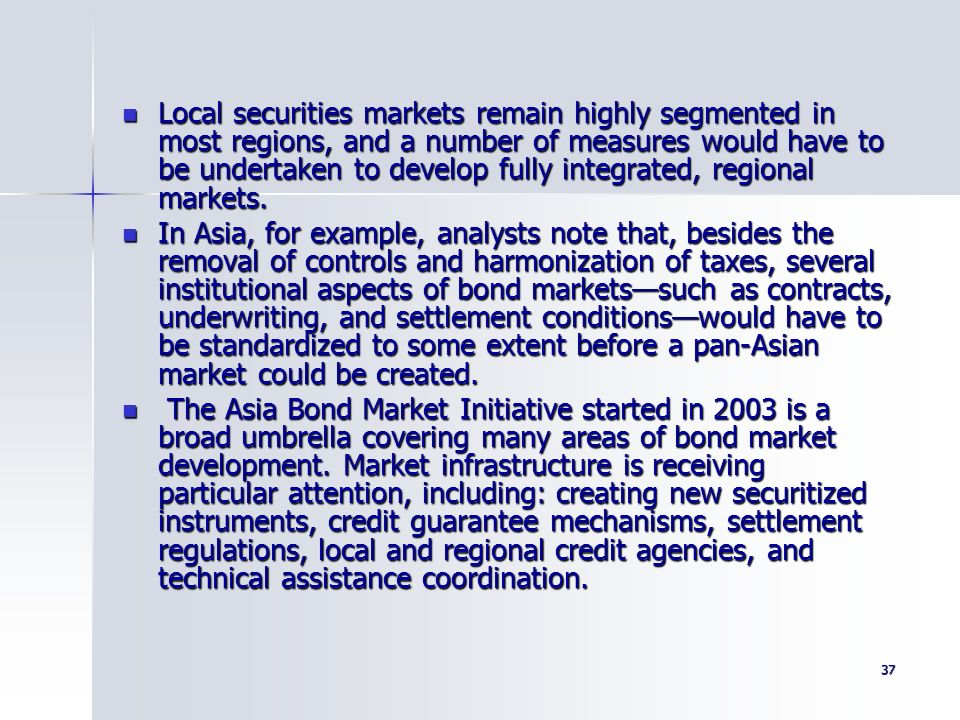 Local securities markets remain highly segmented in most regions, and a number of measures would have to be undertaken to develop fully integrated, regional markets.
