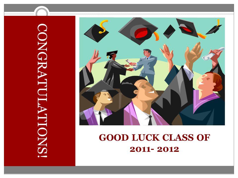 CONGRATULATIONS! GOOD LUCK CLASS OF 2011- 2012