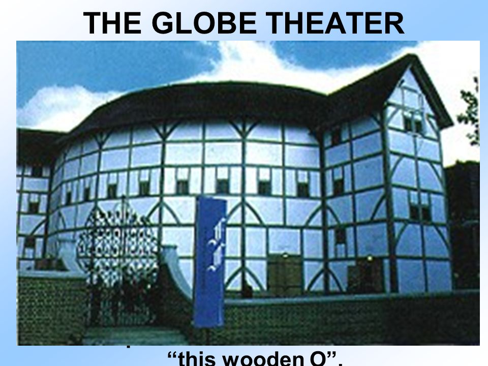 THE GLOBE THEATER Built by Shakespeare, the Burbage family, and the Chamberlain's Men (an actor's group) in 1599.