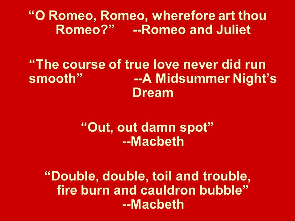 O Romeo, Romeo, wherefore art thou Romeo --Romeo and Juliet