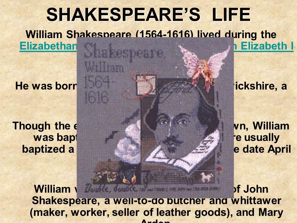SHAKESPEARE'S LIFE William Shakespeare ( ) lived during the Elizabethan age, during the reign of Queen Elizabeth I in England.