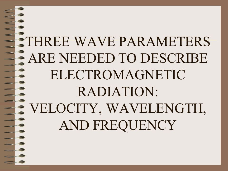 THREE WAVE PARAMETERS ARE NEEDED TO DESCRIBE ELECTROMAGNETIC RADIATION: VELOCITY, WAVELENGTH, AND FREQUENCY
