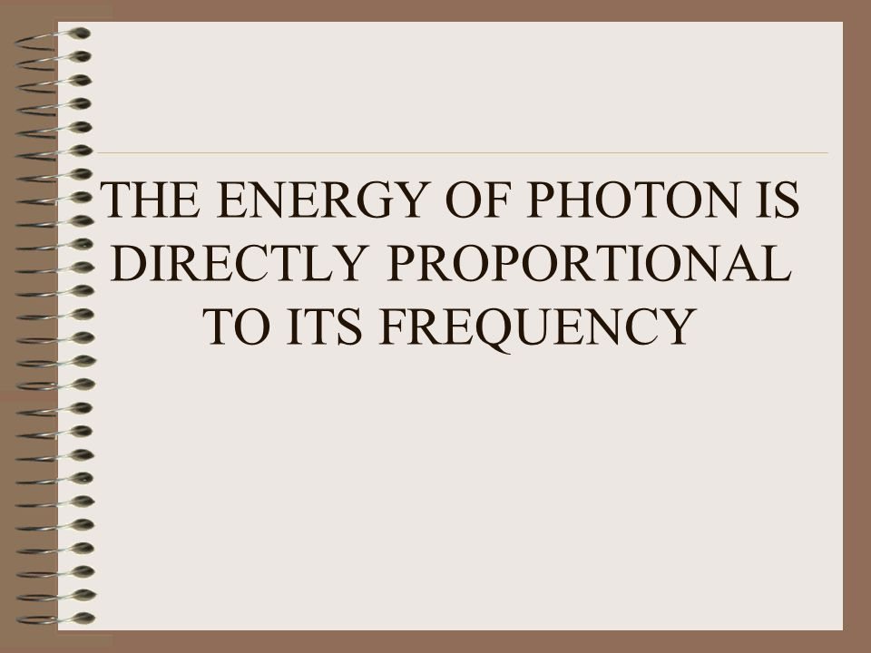THE ENERGY OF PHOTON IS DIRECTLY PROPORTIONAL TO ITS FREQUENCY
