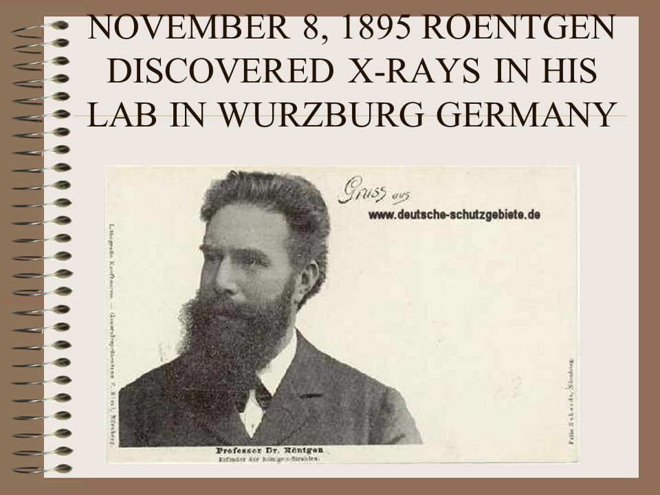 NOVEMBER 8, 1895 ROENTGEN DISCOVERED X-RAYS IN HIS LAB IN WURZBURG GERMANY