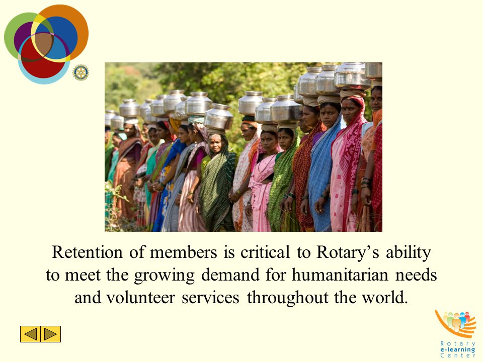 Retention of members is critical to Rotary's ability to meet the growing demand for humanitarian needs and volunteer services throughout the world.