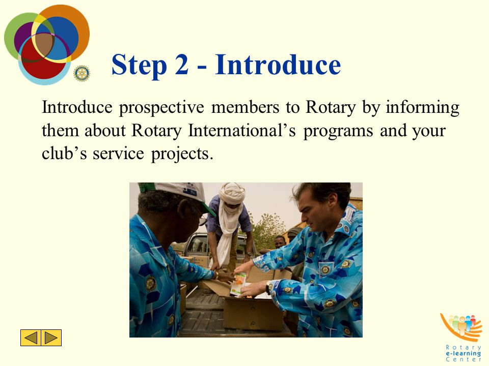 Step 2 - Introduce Introduce prospective members to Rotary by informing them about Rotary International's programs and your club's service projects.