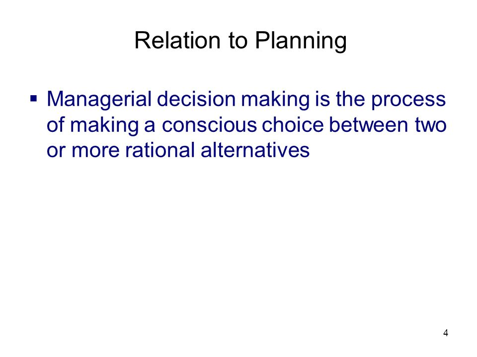 Relation to Planning Managerial decision making is the process of making a conscious choice between two or more rational alternatives.