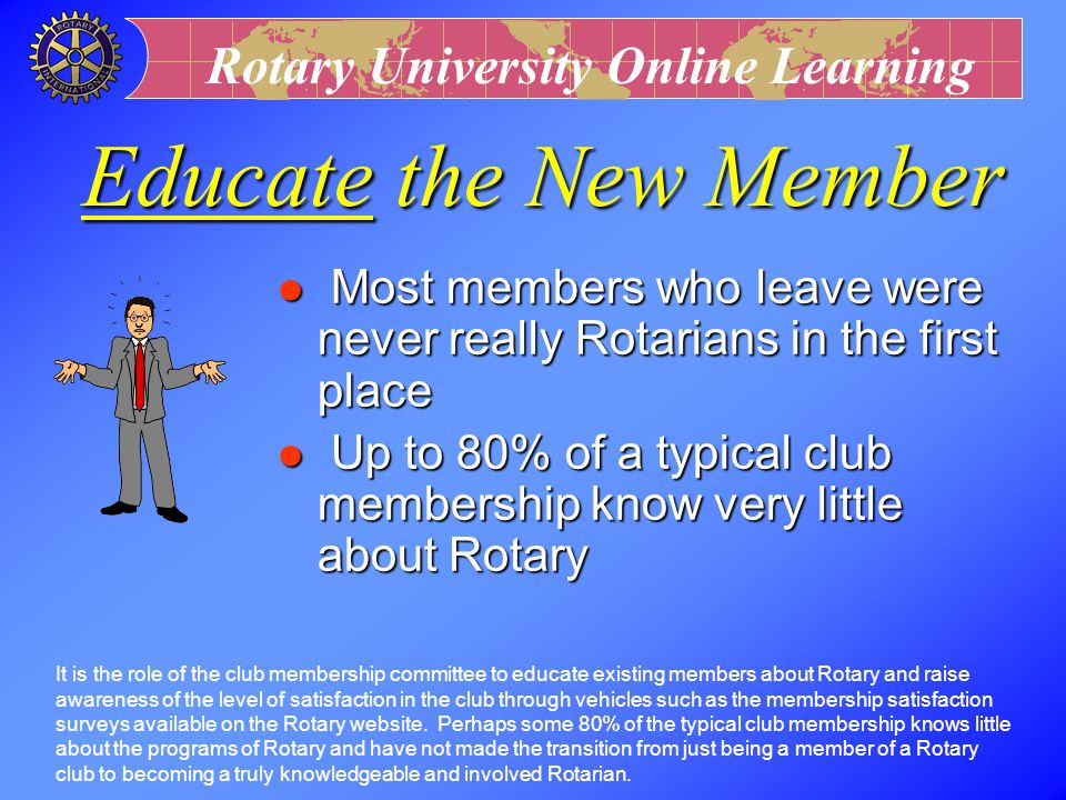 Educate the New Member Most members who leave were never really Rotarians in the first place.