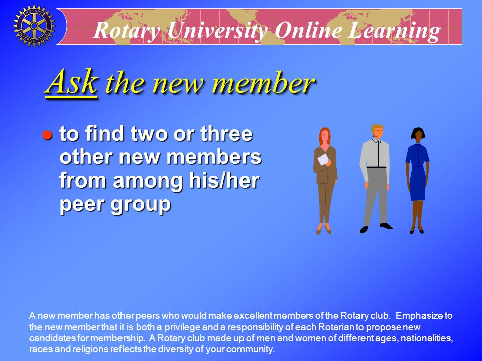 Ask the new member to find two or three other new members from among his/her peer group.