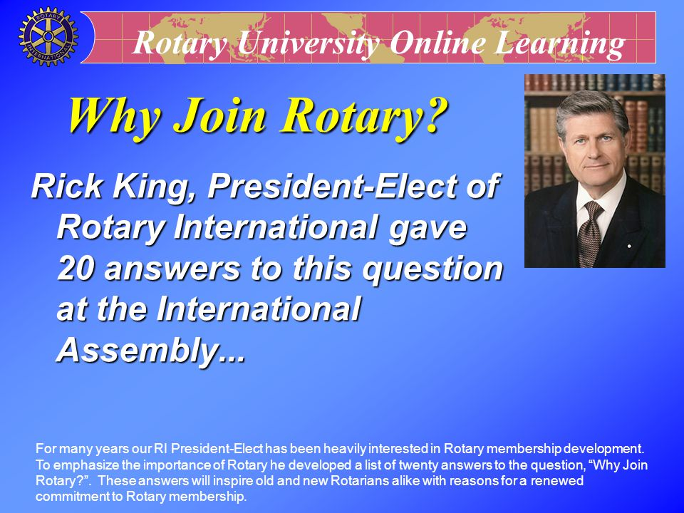 Why Join Rotary Rick King, President-Elect of Rotary International gave 20 answers to this question at the International Assembly...