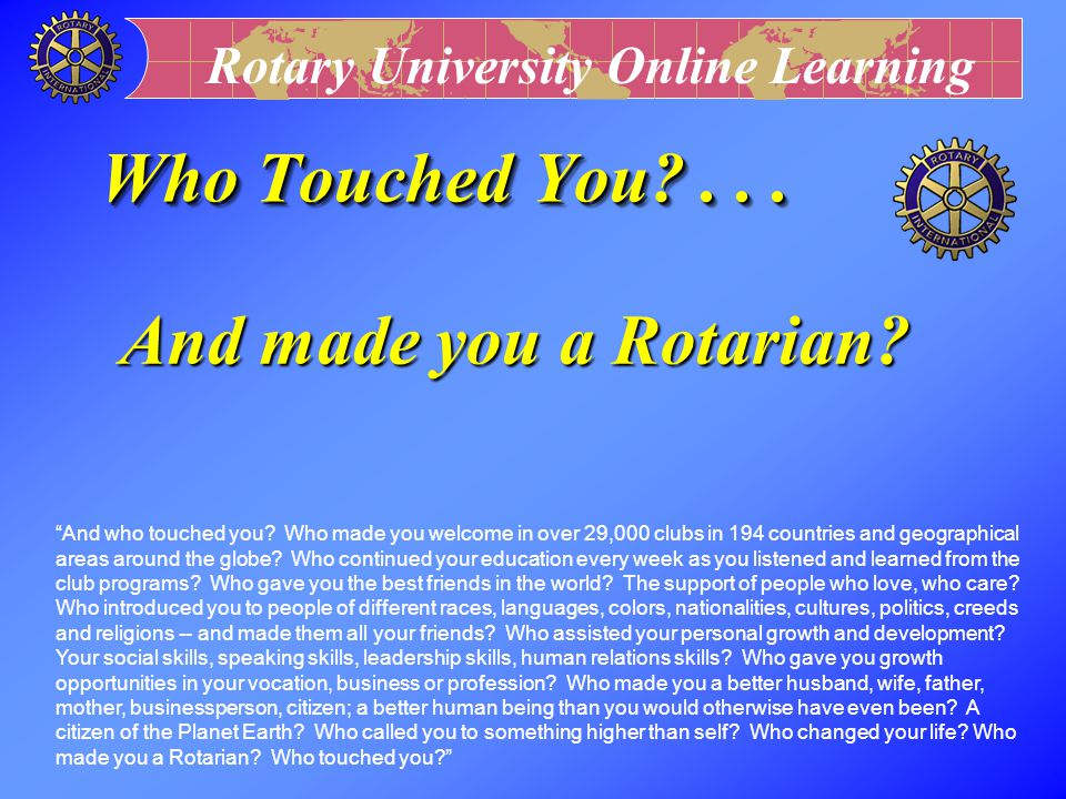 Who Touched You . . . And made you a Rotarian