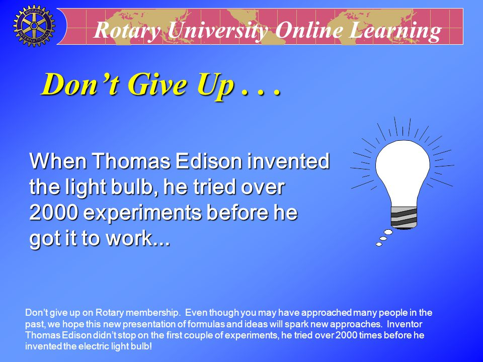 Don't Give Up . . . When Thomas Edison invented the light bulb, he tried over 2000 experiments before he got it to work...