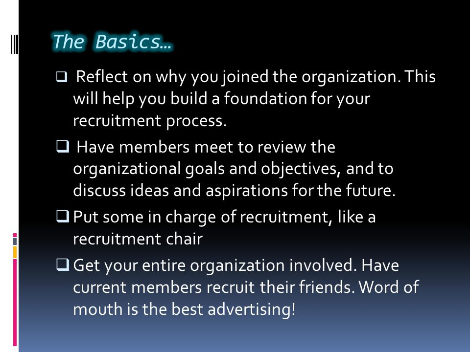 The Basics… Reflect on why you joined the organization. This will help you build a foundation for your recruitment process.