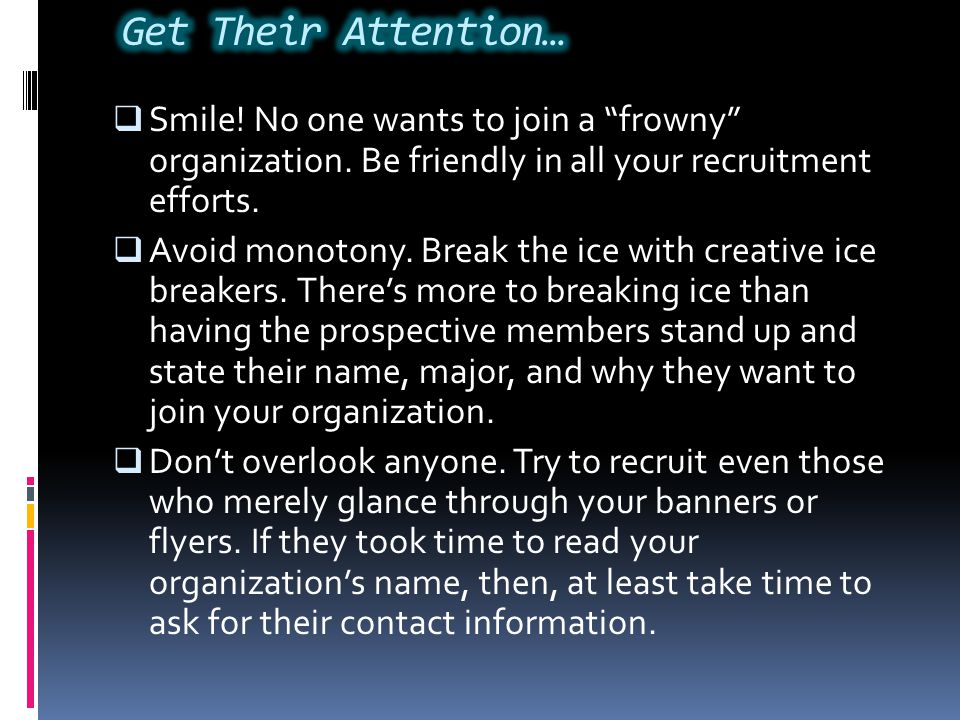Get Their Attention… Smile! No one wants to join a frowny organization. Be friendly in all your recruitment efforts.