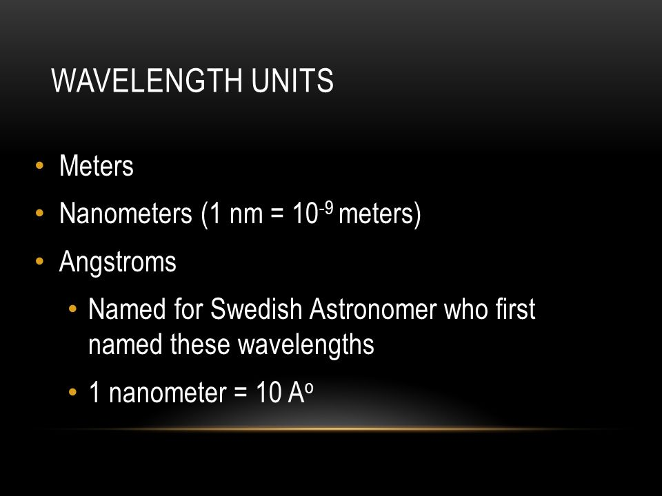 Wavelength Units Meters Nanometers (1 nm = 10-9 meters) Angstroms