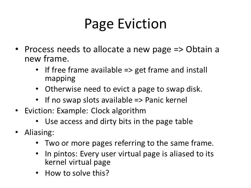 Page Eviction Process needs to allocate a new page => Obtain a new frame. If free frame available => get frame and install mapping.