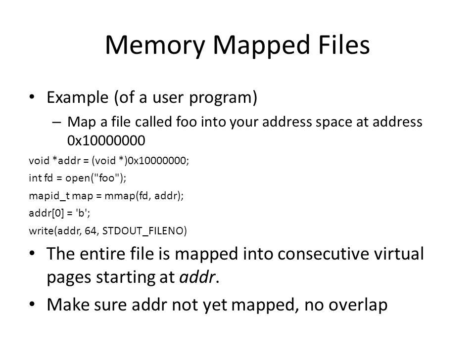 Memory Mapped Files Example (of a user program) Map a file called foo into your address space at address 0x